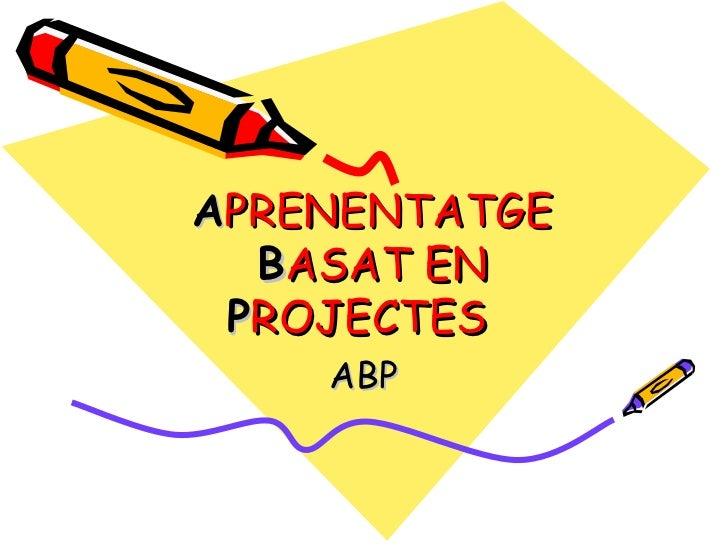 A PRENENTATGE  B ASAT EN  P ROJECTES ABP