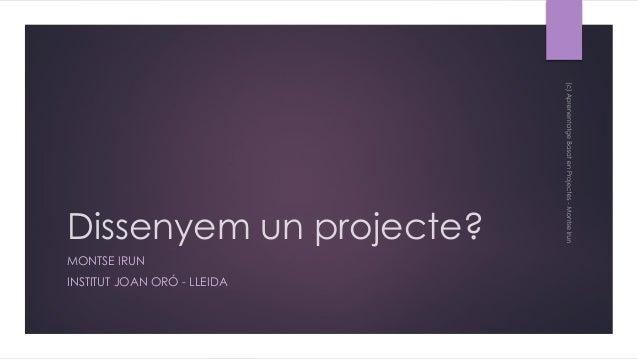Dissenyem un projecte? MONTSE IRUN INSTITUT JOAN ORÓ - LLEIDA