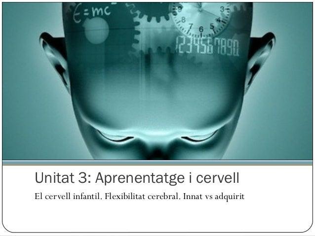 Unitat 3: Aprenentatge i cervell El cervell infantil. Flexibilitat cerebral. Innat vs adquirit