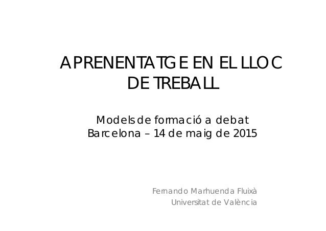 APRENENTATGE EN EL LLOC DE TREBALL Models de formació a debat Barcelona – 14 de maig de 2015 Fernando Marhuenda Fluixà Uni...