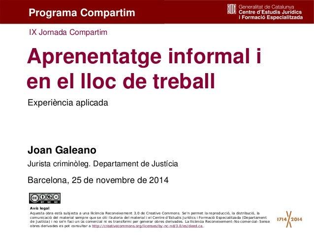 1 Experiència aplicada Aprenentatge informal i en el lloc de treball Joan Galeano Jurista criminòleg. Departament de Justí...