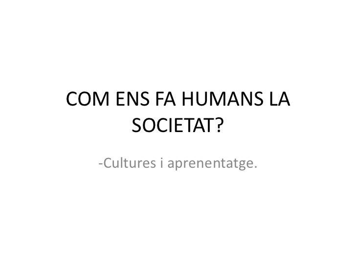 COM ENS FA HUMANS LA     SOCIETAT?  -Cultures i aprenentatge.