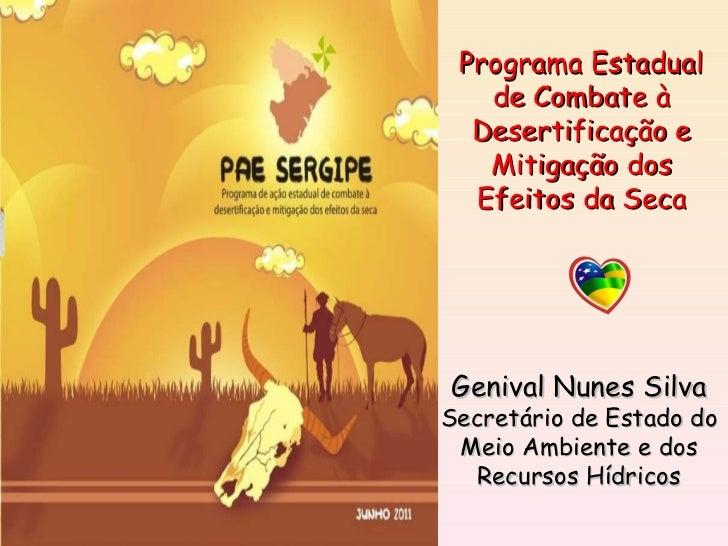 Genival Nunes Silva Secretário de Estado do Meio Ambiente e dos Recursos Hídricos Programa Estadual de Combate à Desertifi...