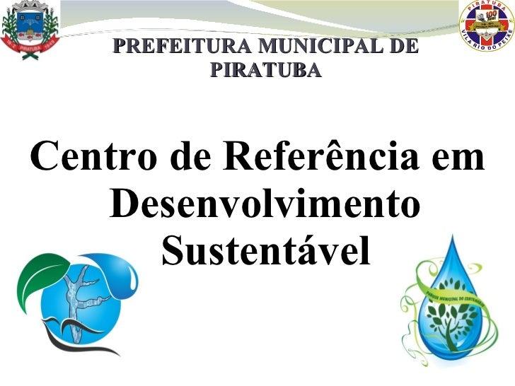 PREFEITURA MUNICIPAL DE PIRATUBA <ul><li>Centro de Referência em Desenvolvimento Sustentável </li></ul>