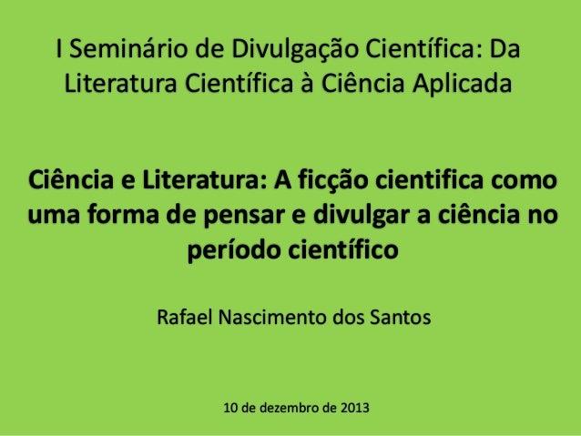 I Seminário de Divulgação Científica: Da Literatura Científica à Ciência Aplicada Ciência e Literatura: A ficção cientific...