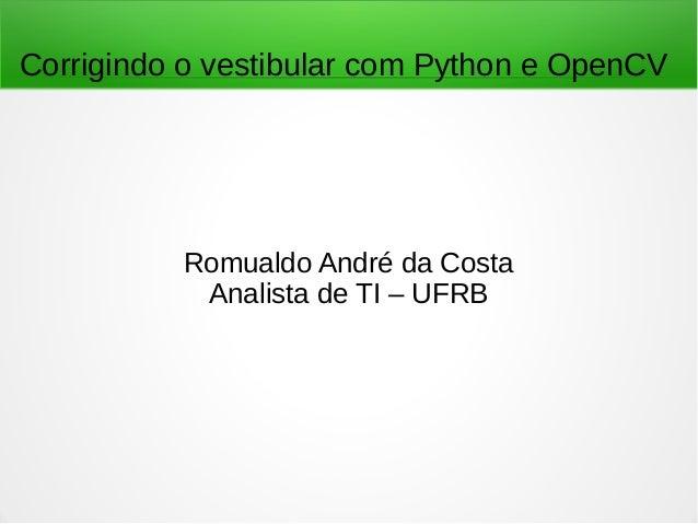 Corrigindo o vestibular com Python e OpenCV Romualdo André da Costa Analista de TI – UFRB