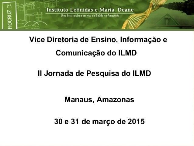Vice Diretoria de Ensino, Informação e Comunicação do ILMD Manaus, Amazonas 30 e 31 de março de 2015 II Jornada de Pesquis...