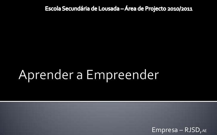 Aprender a Empreender <br />Escola Secundária de Lousada – Área de Projecto 2010/2011<br />Empresa – RJSD,AE<br />