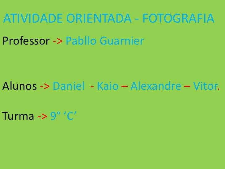ATIVIDADE ORIENTADA - FOTOGRAFIAProfessor -> Pabllo GuarnierAlunos -> Daniel - Kaio – Alexandre – Vitor.Turma -> 9° 'C'