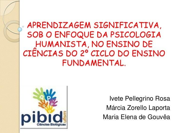 APRENDIZAGEM SIGNIFICATIVA, SOB O ENFOQUE DA PSICOLOGIA   HUMANISTA, NO ENSINO DECIÊNCIAS DO 2º CICLO DO ENSINO        FUN...