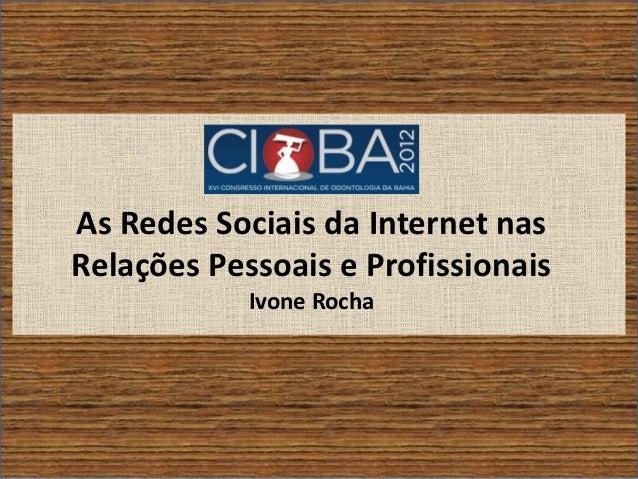 As Redes Sociais da Internet nasRelações Pessoais e Profissionais            Ivone Rocha