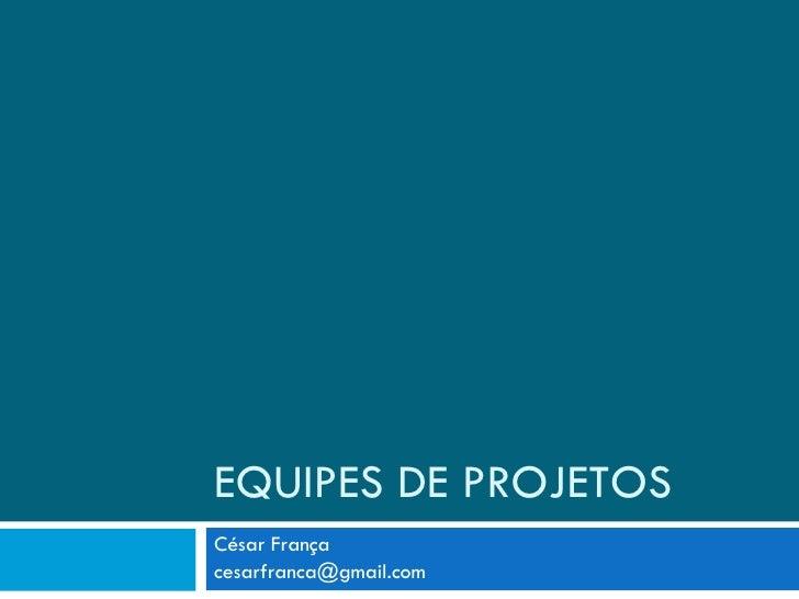EQUIPES DE PROJETOS César França [email_address]