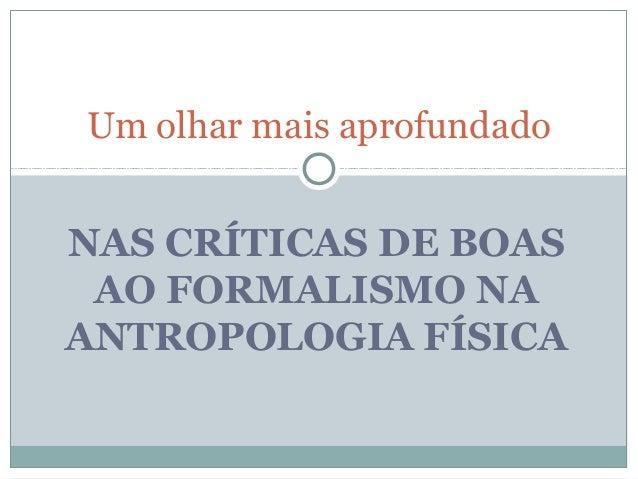 Um olhar mais aprofundadoNAS CRÍTICAS DE BOAS AO FORMALISMO NAANTROPOLOGIA FÍSICA