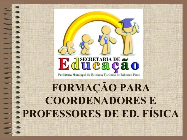 FORMAÇÃO PARA COORDENADORES E PROFESSORES DE ED. FÍSICA