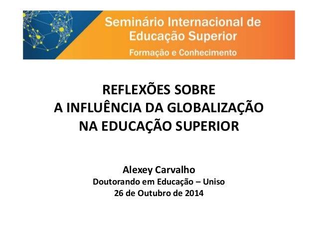 REFLEXÕES SOBRE A INFLUÊNCIA DA GLOBALIZAÇÃOA INFLUÊNCIA DA GLOBALIZAÇÃO NA EDUCAÇÃO SUPERIOR Alexey Carvalho Doutorando e...