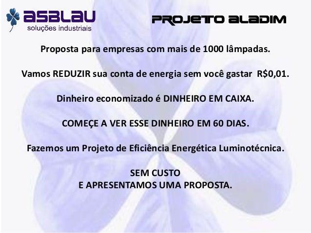 PROJETO ALADIM Proposta para empresas com mais de 1000 lâmpadas. Vamos REDUZIR sua conta de energia sem você gastar R$0,01...
