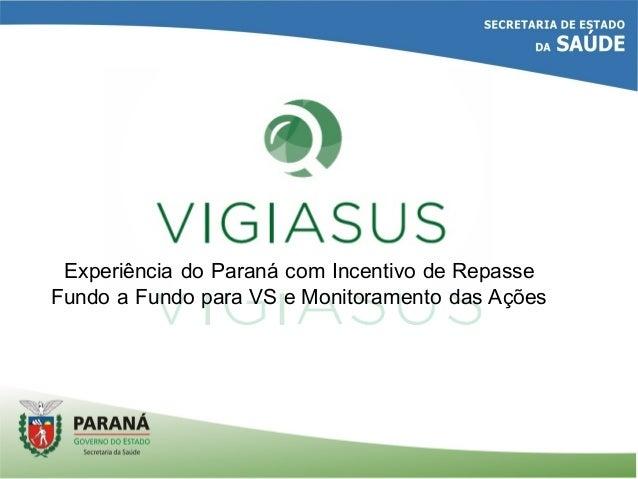 Experiência do Paraná com Incentivo de Repasse  Fundo a Fundo para VS e Monitoramento das Ações