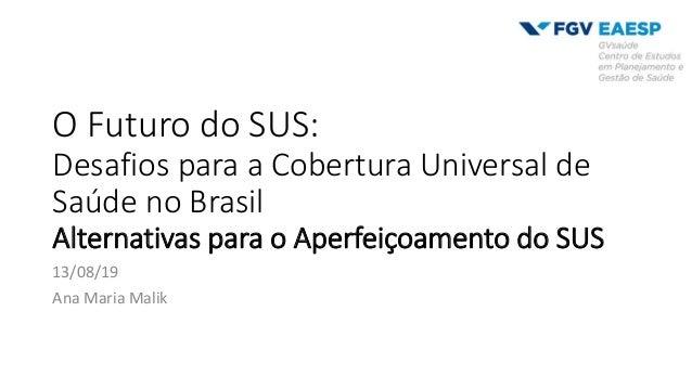O Futuro do SUS: Desafios para a Cobertura Universal de Saúde no Brasil Alternativas para o Aperfeiçoamento do SUS 13/08/1...