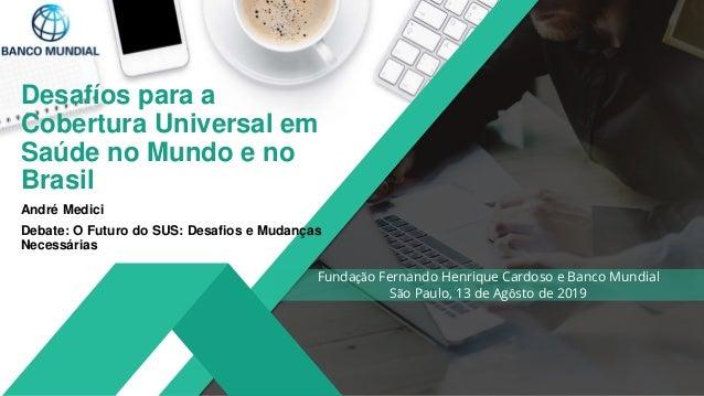 Desafíos para a Cobertura Universal em Saúde no Mundo e no Brasil André Medici Debate: O Futuro do SUS: Desafios e Mudança...