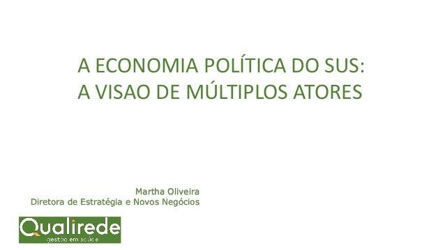 Martha Oliveira Diretora de Estratégia e Novos Negócios A ECONOMIA POLÍTICA DO SUS: A VISAO DE MÚLTIPLOS ATORES