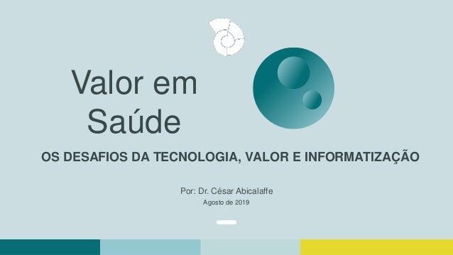 OS DESAFIOS DA TECNOLOGIA, VALOR E INFORMATIZAÇÃO Valor em Saúde Por: Dr. César Abicalaffe Agosto de 2019