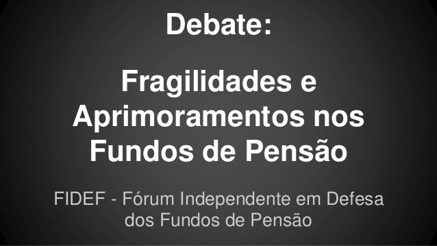 Debate: Fragilidades e Aprimoramentos nos Fundos de Pensão FIDEF - Fórum Independente em Defesa dos Fundos de Pensão