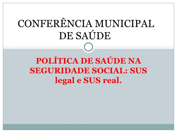 CONFERÊNCIA MUNICIPAL      DE SAÚDE  POLÍTICA DE SAÚDE NA SEGURIDADE SOCIAL: SUS     legal e SUS real.