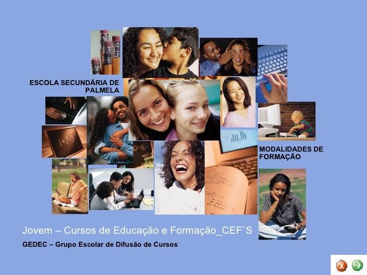 Jovem – Cursos de Educação e Formação_CEF`S MODALIDADES DE FORMAÇÃO ESCOLA SECUNDÁRIA DE PALMELA GEDEC – Grupo Escolar de ...