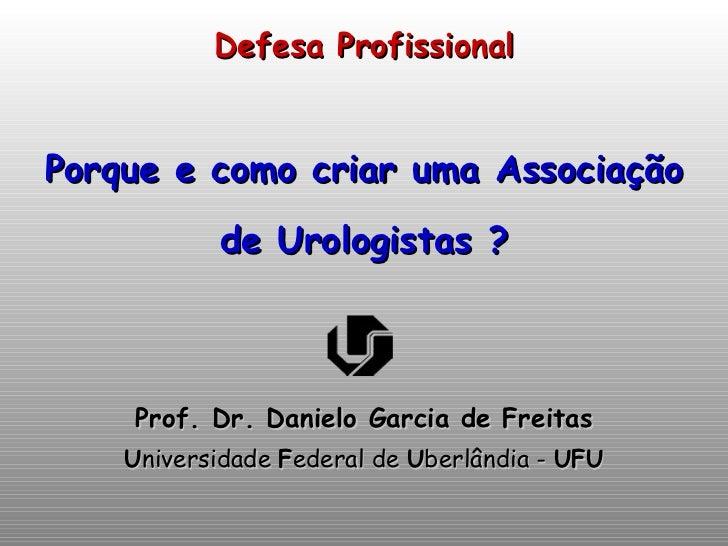 Defesa Profissional Porque e como criar uma Associação de Urologistas ? <ul><li>Prof. Dr. Danielo Garcia de Freitas </li><...