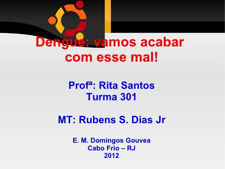 Dengue: vamos acabar   com esse mal!     Profª: Rita Santos        Turma 301   MT: Rubens S. Dias Jr     E. M. Domingos Go...