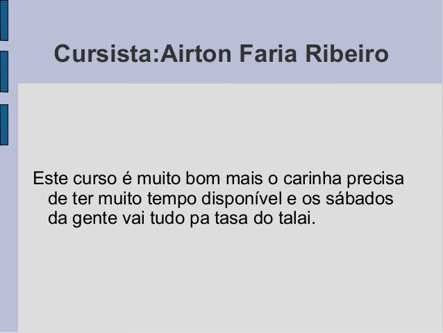 Cursista:Airton Faria Ribeiro Este curso é muito bom mais o carinha precisa de ter muito tempo disponível e os sábados da ...