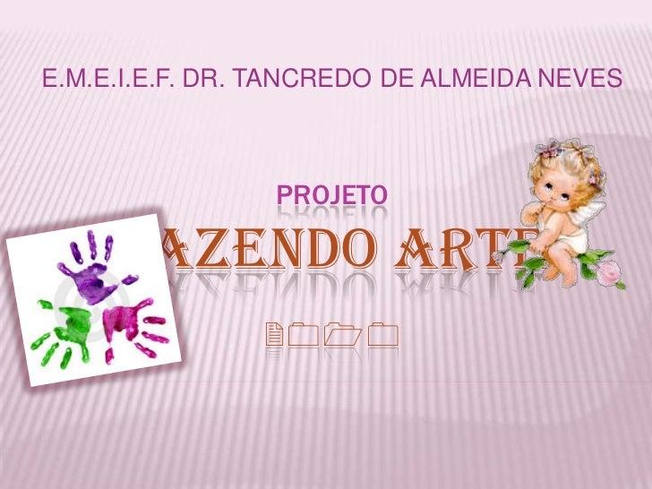 E.M.E.I.E.F. DR. TANCREDO DE ALMEIDA NEVES<br />PROJETOFazendo Arte2010<br />