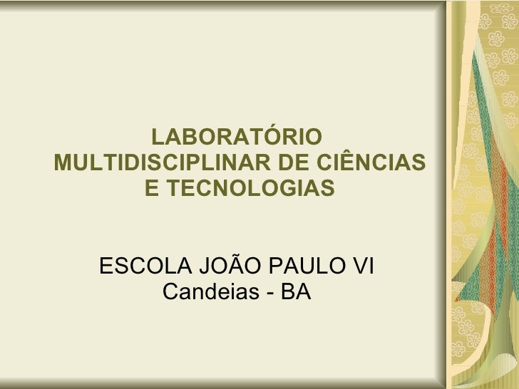 LABORATÓRIO  MULTIDISCIPLINAR DE CIÊNCIAS  E TECNOLOGIAS ESCOLA JOÃO PAULO VI Candeias - BA
