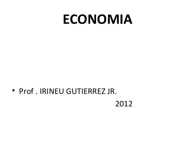 ECONOMIA • Prof . IRINEU GUTIERREZ JR. 2012