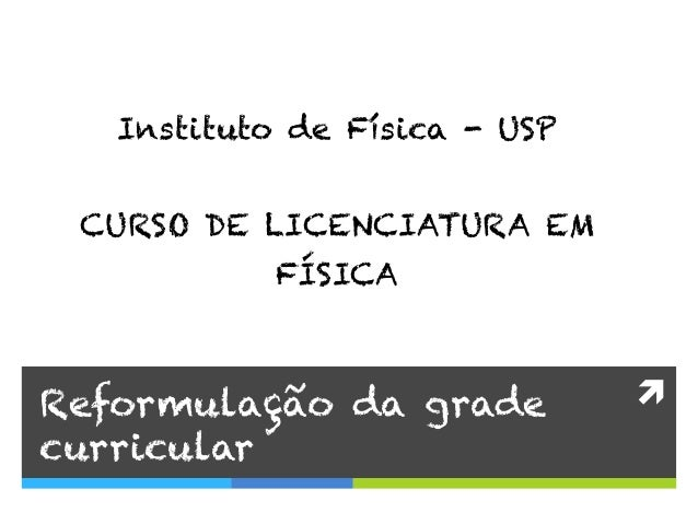 ì  Reformulação da grade curricular Instituto de Física - USP CURSO DE LICENCIATURA EM FÍSICA