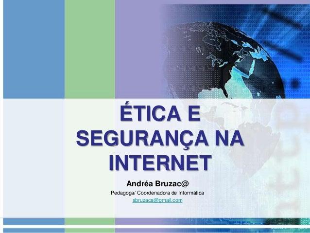 ÉTICA E SEGURANÇA NA INTERNET Andréa Bruzac@ Pedagoga/ Coordenadora de Informática abruzaca@gmail.com