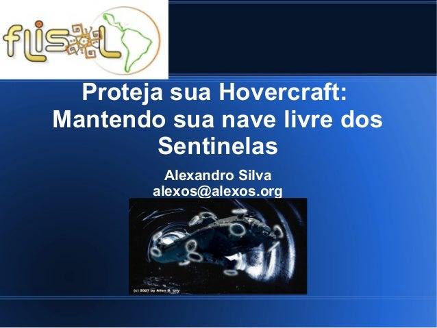 Proteja sua Hovercraft: Mantendo sua nave livre dos Sentinelas Alexandro Silva alexos@alexos.org