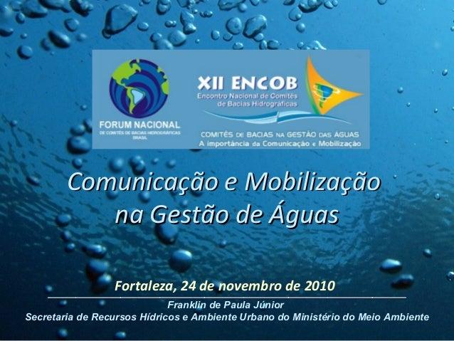 Fortaleza, 24 de novembro de 2010 Comunicação e MobilizaçãoComunicação e Mobilização na Gestão de Águasna Gestão de Águas ...