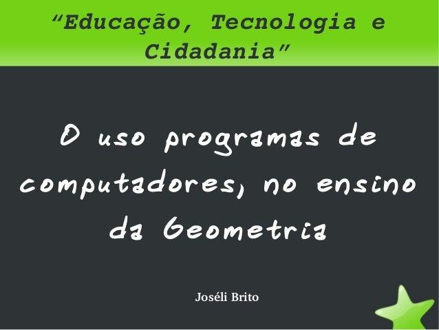 """""""Educação,Tecnologiae          Cidadania""""    O uso programas decomputadores, no ensino        da Geometria             ..."""