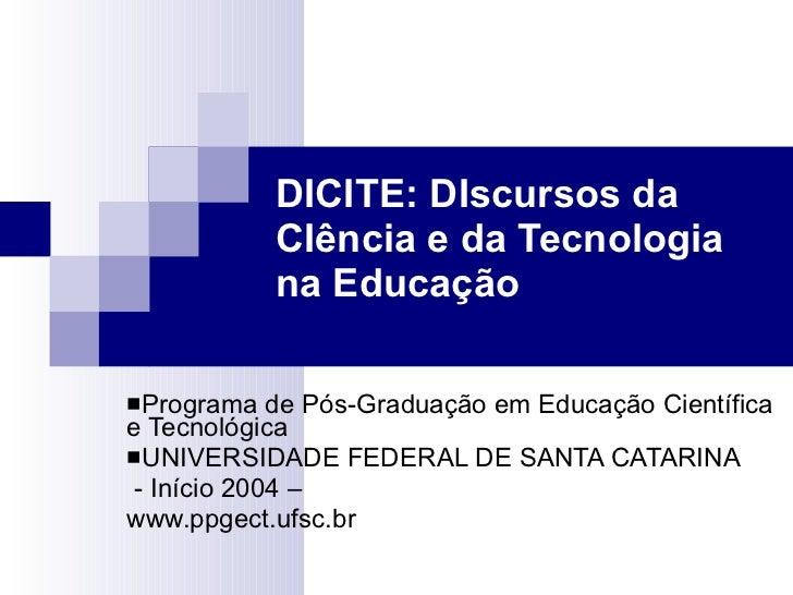DICITE: DIscursos da CIência e da Tecnologia na Educação <ul><li>Programa de Pós-Graduação em Educação Científica e Tecnol...
