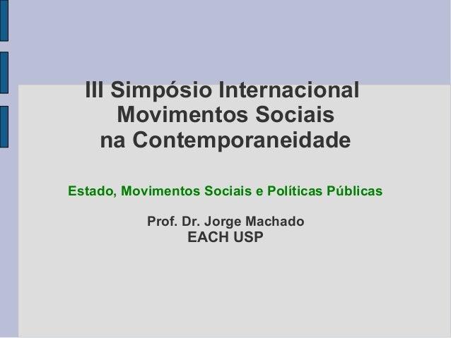 III Simpósio Internacional  Movimentos Sociais  na Contemporaneidade  Estado, Movimentos Sociais e Políticas Públicas  Pro...