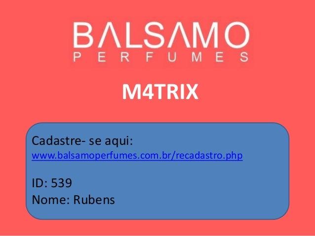 M4TRIX Cadastre- se aqui: www.balsamoperfumes.com.br/recadastro.php ID: 539 Nome: Rubens