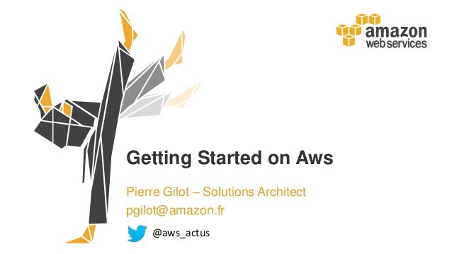Getting Started on Aws Pierre Gilot – Solutions Architect pgilot@amazon.fr @aws_actus