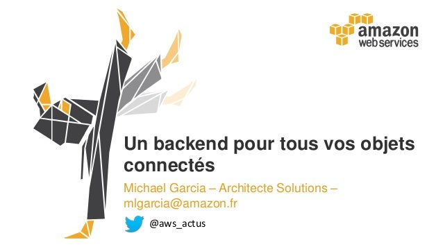 Un backend pour tous vos objets connectés Michael Garcia – Architecte Solutions – mlgarcia@amazon.fr @aws_actus