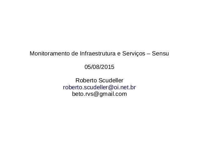 Monitoramento de Infraestrutura e Serviços – Sensu 05/08/2015 Roberto Scudeller roberto.scudeller@oi.net.br beto.rvs@gmail...