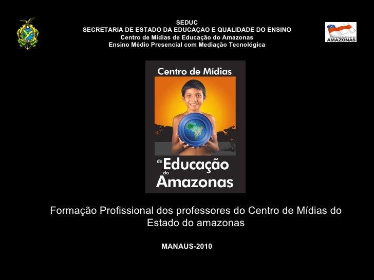 SEDUC SECRETARIA DE ESTADO DA EDUCAÇAO E QUALIDADE DO ENSINO Centro de Mídias de Educação do Amazonas Ensino Médio Presenc...