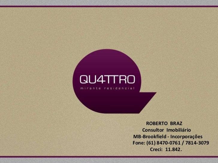 ROBERTO BRAZ  Consultor Imobiliário   MB-Brookfield - Incorporações        Fone: (61) 8470-0761 / 7814-3079...