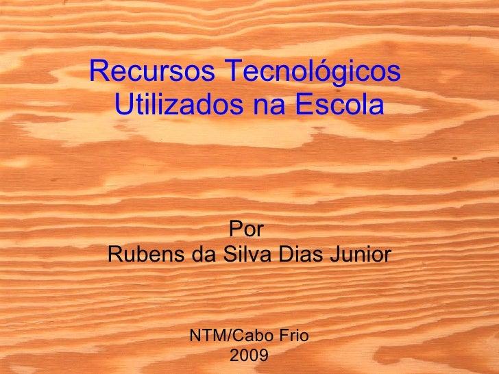 Recursos Tecnológicos  Utilizados na Escola Por  Rubens da Silva Dias Junior NTM/Cabo Frio 2009