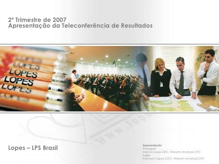 2º Trimestre de 2007 Apresentação da Teleconferência de Resultados   Apresentação Português Marcos Lopes CEO - Roberto Ama...