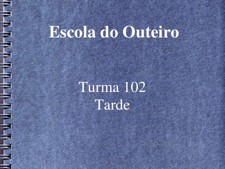 Escola do Outeiro<br />Turma 102<br />Tarde<br />